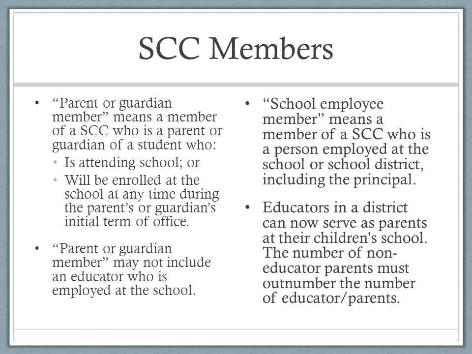 """SCC Members """"Parent or guardian member"""" means a member of a SCC who is a parent or guardian of a student who: Is attending school; or Will be enrolled"""