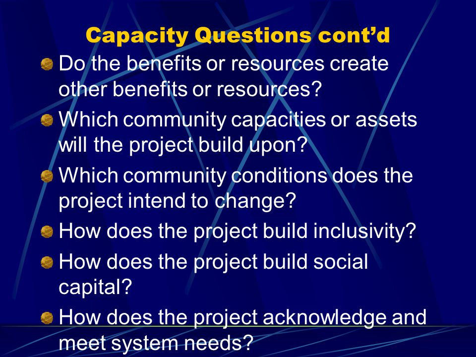 Capacity Questions cont'd Do the benefits or resources create other benefits or resources.
