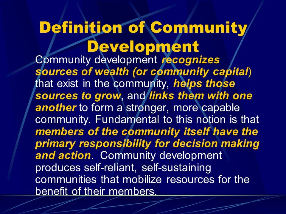 Definition of Community Development Community development recognizes sources of wealth (or community capital) that exist in the community, helps those sources to grow, and links them with one another to form a stronger, more capable community.