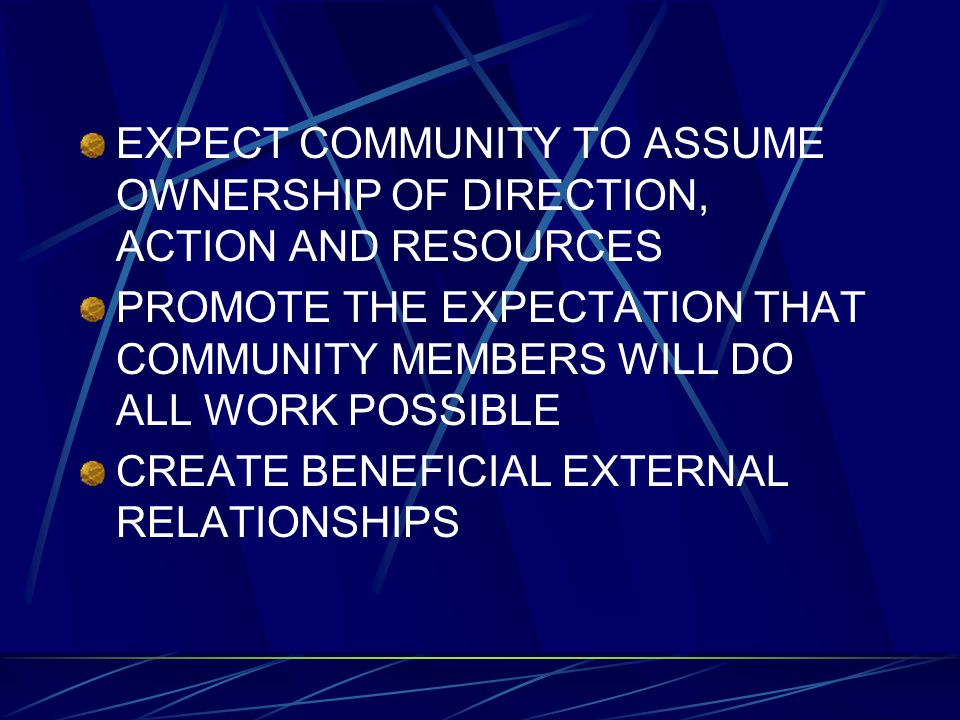 EXPECT COMMUNITY TO ASSUME OWNERSHIP OF DIRECTION, ACTION AND RESOURCES PROMOTE THE EXPECTATION THAT COMMUNITY MEMBERS WILL DO ALL WORK POSSIBLE CREAT