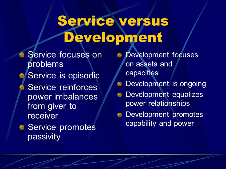 Service versus Development Service focuses on problems Service is episodic Service reinforces power imbalances from giver to receiver Service promotes passivity Development focuses on assets and capacities Development is ongoing Development equalizes power relationships Development promotes capability and power