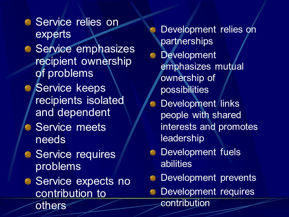 Service relies on experts Service emphasizes recipient ownership of problems Service keeps recipients isolated and dependent Service meets needs Service requires problems Service expects no contribution to others Development relies on partnerships Development emphasizes mutual ownership of possibilities Development links people with shared interests and promotes leadership Development fuels abilities Development prevents Development requires contribution