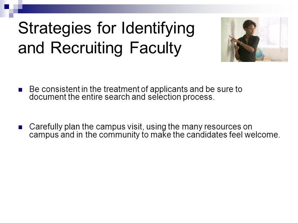 Strategies for Identifying and Recruiting Faculty Be consistent in the treatment of applicants and be sure to document the entire search and selection process.