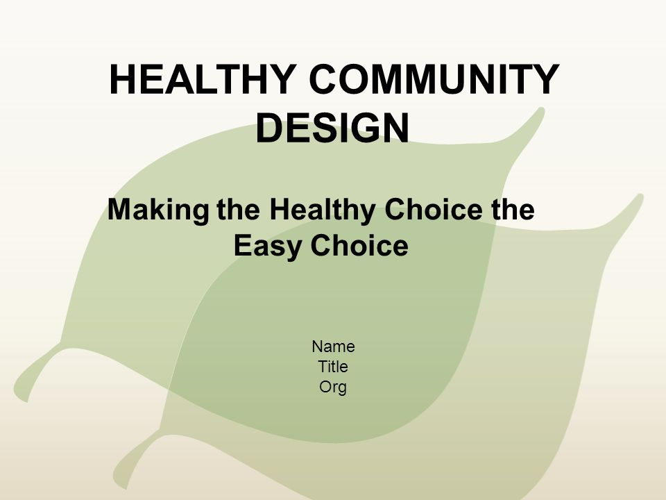 HEALTHY COMMUNITY DESIGN Making the Healthy Choice the Easy Choice Name Title Org