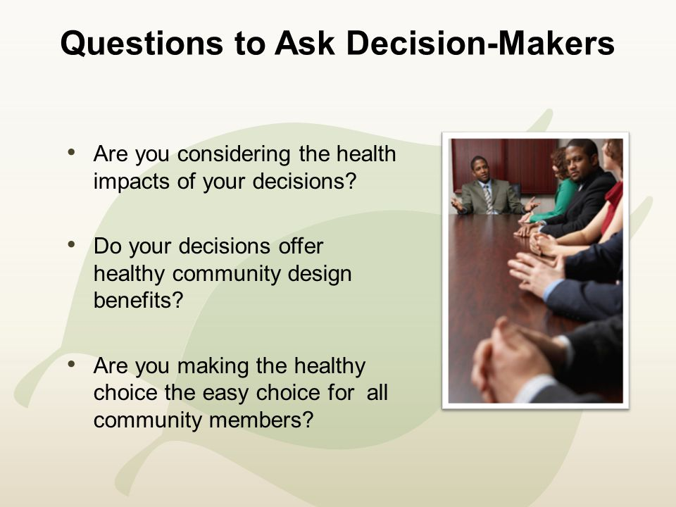 Questions to Ask Decision-Makers Are you considering the health impacts of your decisions.