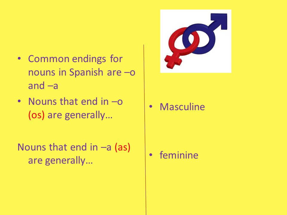 Common endings for nouns in Spanish are –o and –a Nouns that end in –o (os) are generally… Nouns that end in –a (as) are generally… Masculine feminine