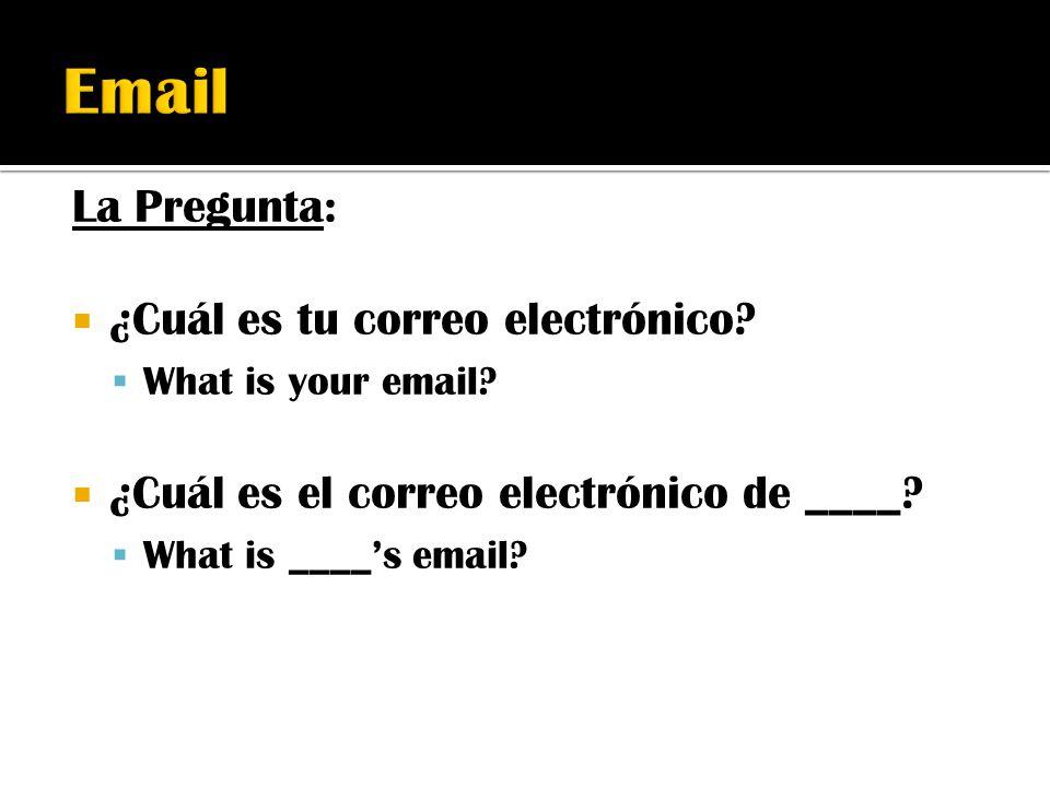 La Pregunta:  ¿Cuál es tu correo electrónico?  What is your email?  ¿Cuál es el correo electrónico de ____?  What is ____'s email?