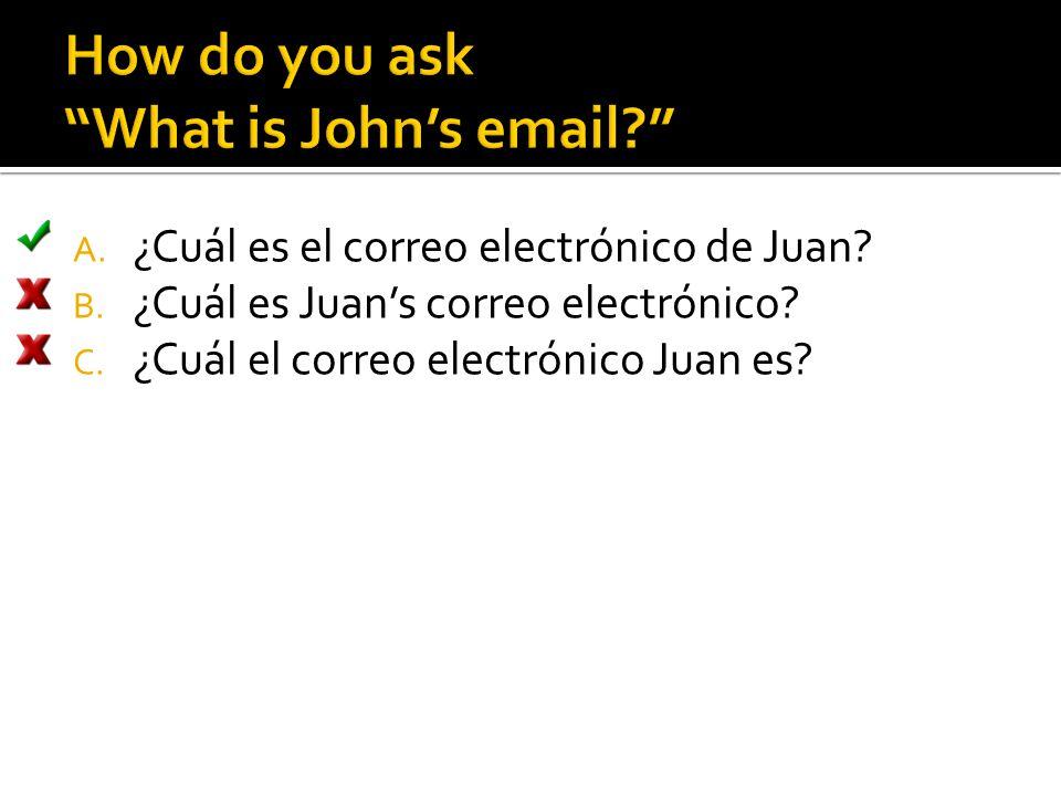 A. ¿Cuál es el correo electrónico de Juan? B. ¿Cuál es Juan's correo electrónico? C. ¿Cuál el correo electrónico Juan es?