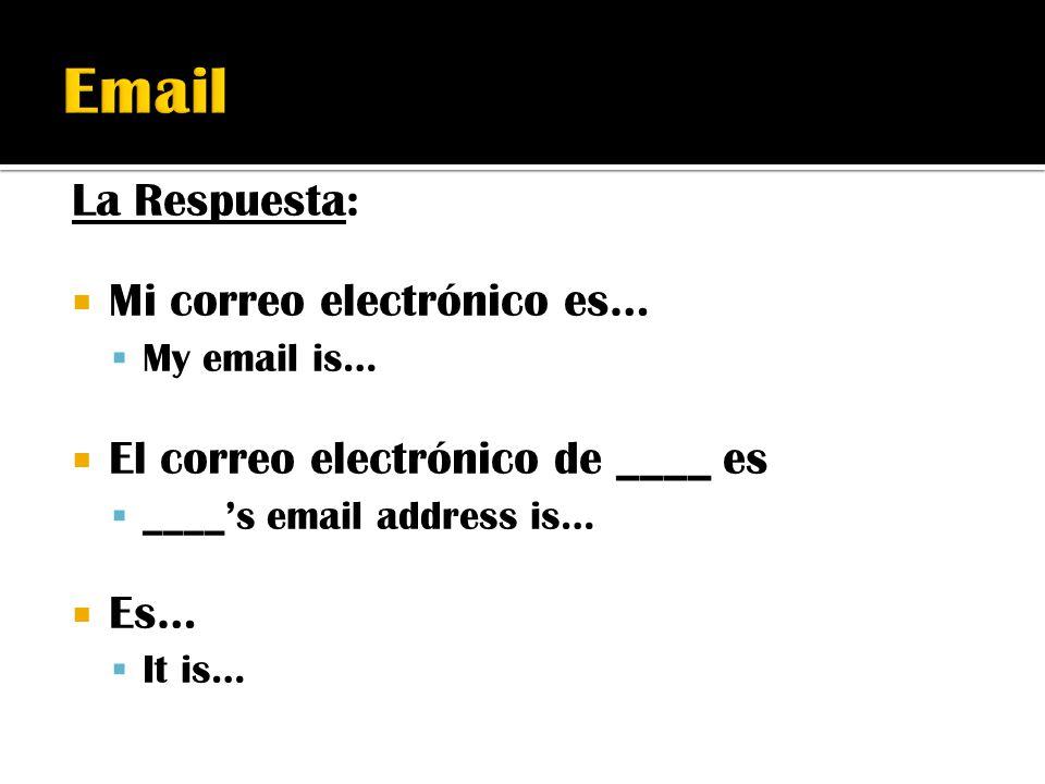 La Respuesta:  Mi correo electrónico es…  My email is…  El correo electrónico de ____ es  ____'s email address is…  Es…  It is…