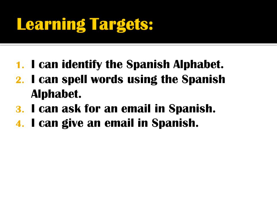 1. I can identify the Spanish Alphabet. 2. I can spell words using the Spanish Alphabet. 3. I can ask for an email in Spanish. 4. I can give an email