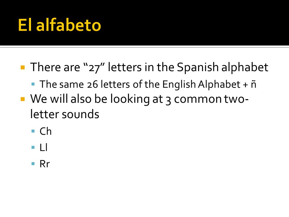 """ There are """"27"""" letters in the Spanish alphabet  The same 26 letters of the English Alphabet + ñ  We will also be looking at 3 common two- letter s"""