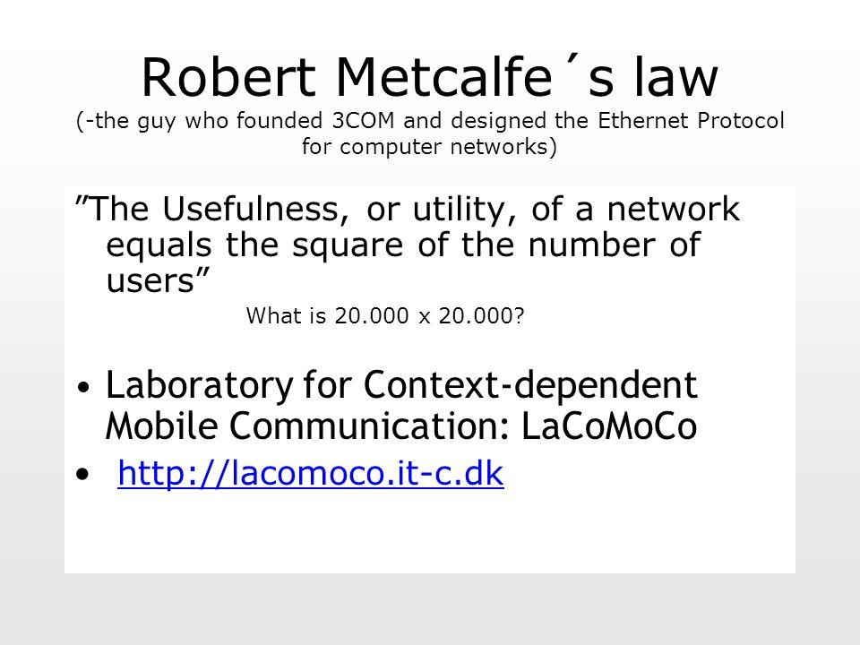 Robert Metcalfe´s law (-the guy who founded 3COM and designed the Ethernet Protocol for computer networks) The Usefulness, or utility, of a network equals the square of the number of users What is 20.000 x 20.000.