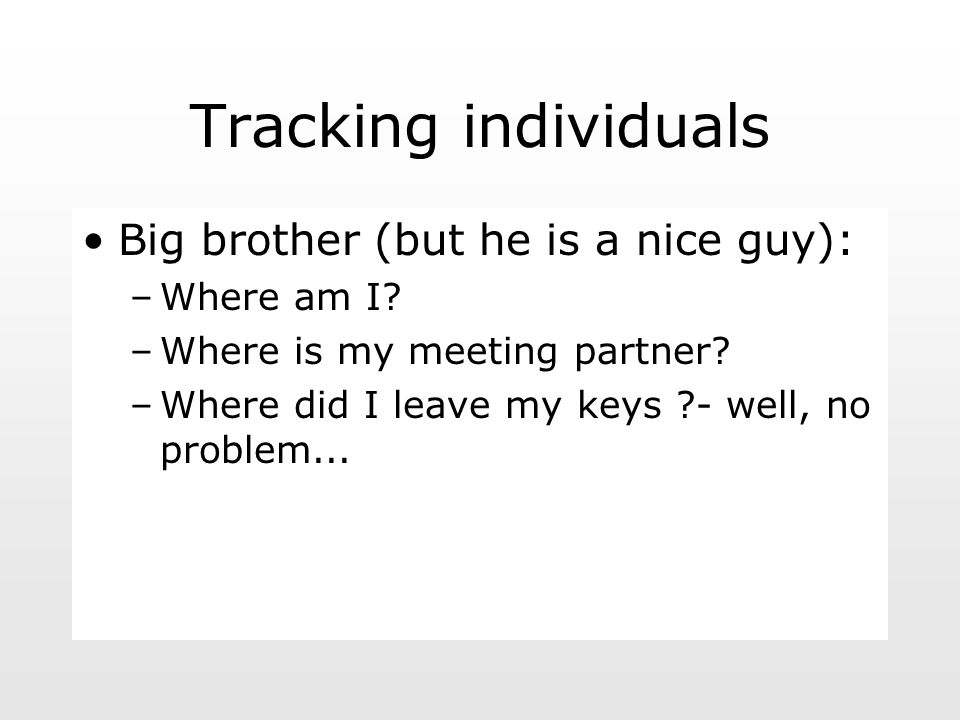 Tracking individuals Big brother (but he is a nice guy): –Where am I.