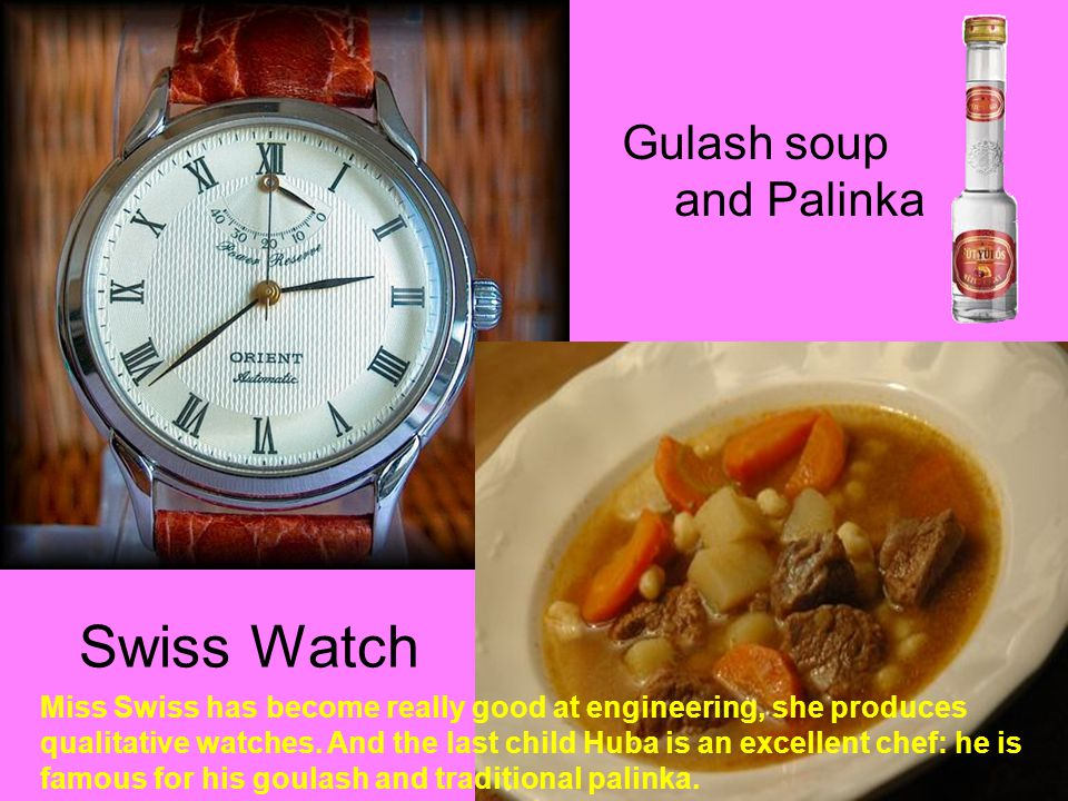 Swiss Watch Gulash soup and Palinka Miss Swiss has become really good at engineering, she produces qualitative watches.