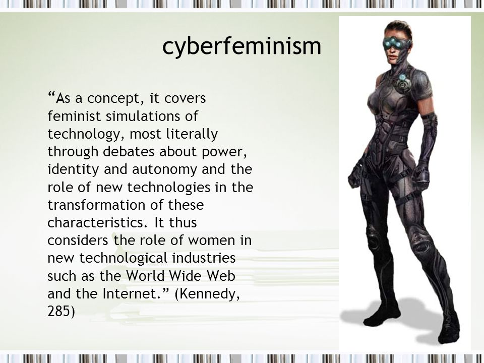 background: cyberfeminism Unified, essentialist identity (Enlightment) is problematized (Hall) The invention of homosexuality , an identity that came into being at a particular time (Foucault) Discourse not only describes but also defines (Foucault) Cyborg Manifesto.