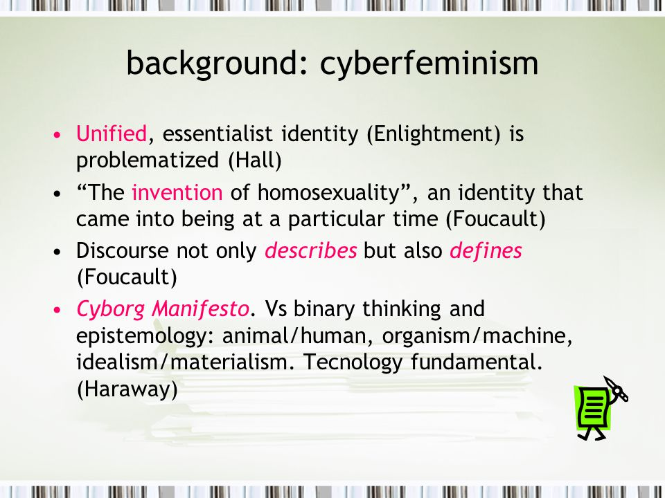 some cyberfeminist theorists Sadie Plant- Similarities between CMC and female consciousness (webs of difference), transcendent female subjectivity Claudia Springer- cyberfeminism is not liberatory, hardwired/phallic women don't change culture.