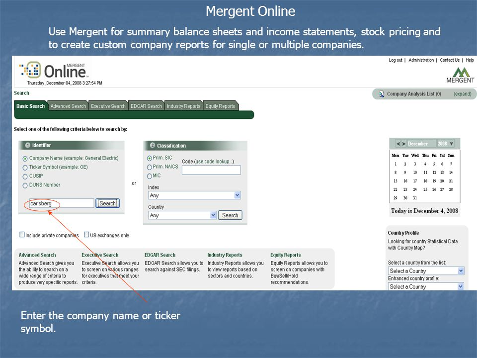 Mergent Online Use Mergent for summary balance sheets and income statements, stock pricing and to create custom company reports for single or multiple companies.