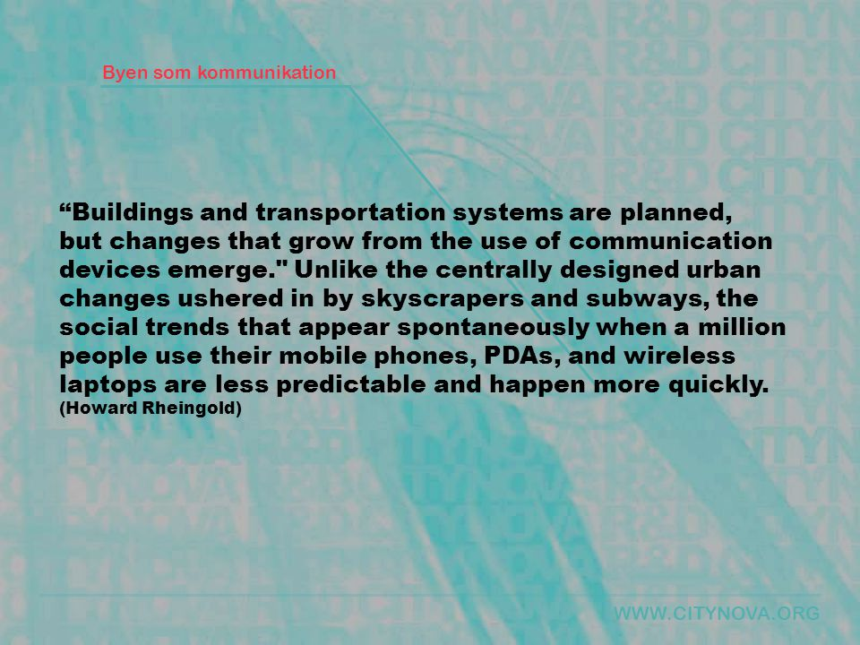 Byen som kommunikation Buildings and transportation systems are planned, but changes that grow from the use of communication devices emerge. Unlike the centrally designed urban changes ushered in by skyscrapers and subways, the social trends that appear spontaneously when a million people use their mobile phones, PDAs, and wireless laptops are less predictable and happen more quickly.