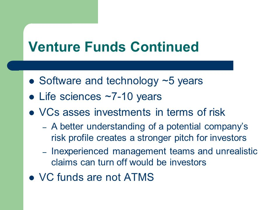 Venture Funds Continued Software and technology ~5 years Life sciences ~7-10 years VCs asses investments in terms of risk – A better understanding of
