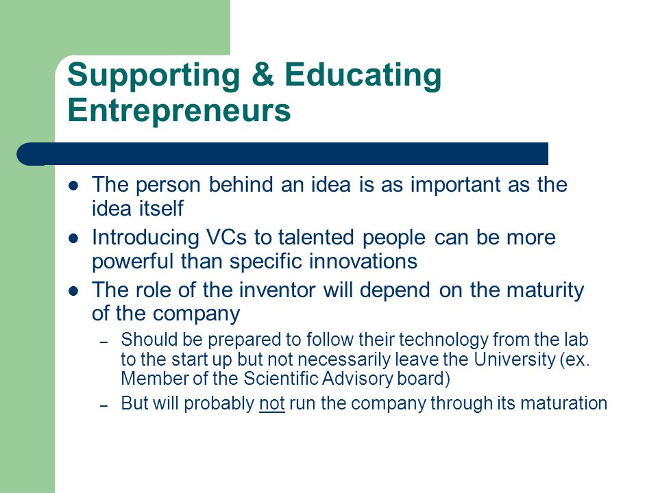 Supporting & Educating Entrepreneurs The person behind an idea is as important as the idea itself Introducing VCs to talented people can be more power