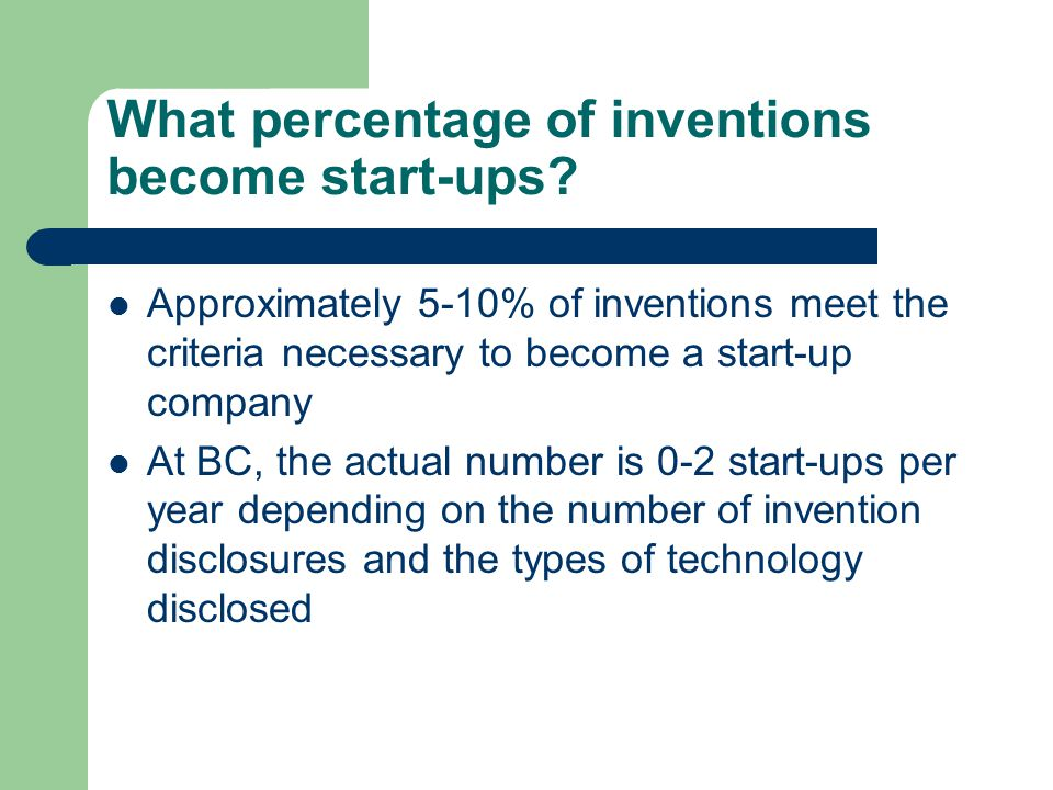 What percentage of inventions become start-ups? Approximately 5-10% of inventions meet the criteria necessary to become a start-up company At BC, the