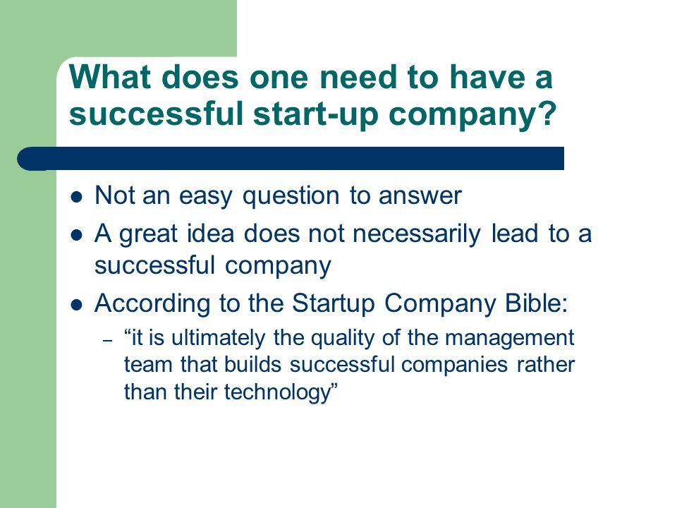 What does one need to have a successful start-up company? Not an easy question to answer A great idea does not necessarily lead to a successful compan