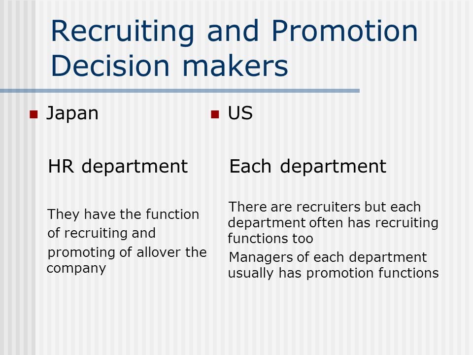 Recruiting and Promotion Decision makers Japan HR department They have the function of recruiting and promoting of allover the company US Each department There are recruiters but each department often has recruiting functions too Managers of each department usually has promotion functions