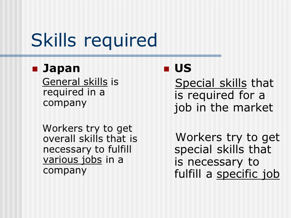 Commitment Japan: Lifelong ( 終身 雇用) Once you are hired to the company, basically you will work for the company until you retire Exception)Workers are sometimes sent to an another company that has relation with his/her company but mainly it is for making stronger connection between companies US: Short term You change companies or jobs and proceed within the market Average Americans have 6-8 different jobs and 3-4 different occupations
