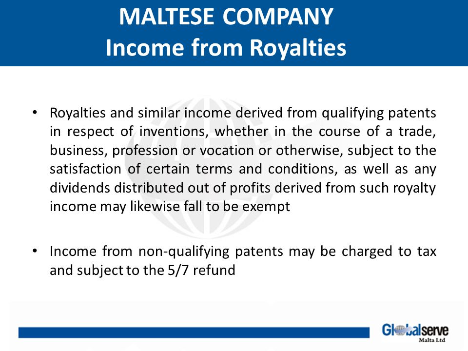 MALTESE COMPANY Income from Royalties Royalties and similar income derived from qualifying patents in respect of inventions, whether in the course of a trade, business, profession or vocation or otherwise, subject to the satisfaction of certain terms and conditions, as well as any dividends distributed out of profits derived from such royalty income may likewise fall to be exempt Income from non-qualifying patents may be charged to tax and subject to the 5/7 refund