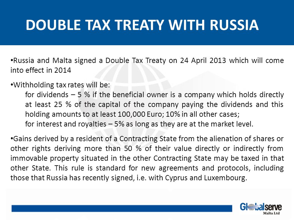 DOUBLE TAX TREATY WITH RUSSIA Russia and Malta signed a Double Tax Treaty on 24 April 2013 which will come into effect in 2014 Withholding tax rates w