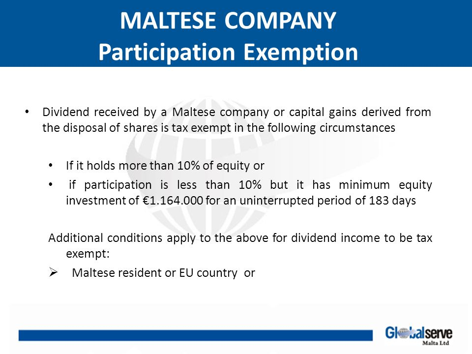 MALTESE COMPANY Participation Exemption Dividend received by a Maltese company or capital gains derived from the disposal of shares is tax exempt in t