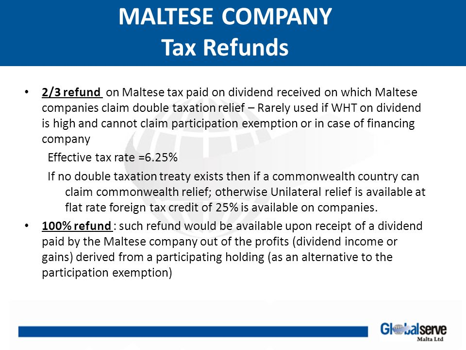 MALTESE COMPANY Tax Refunds 2/3 refund on Maltese tax paid on dividend received on which Maltese companies claim double taxation relief – Rarely used if WHT on dividend is high and cannot claim participation exemption or in case of financing company Effective tax rate =6.25% If no double taxation treaty exists then if a commonwealth country can claim commonwealth relief; otherwise Unilateral relief is available at flat rate foreign tax credit of 25% is available on companies.