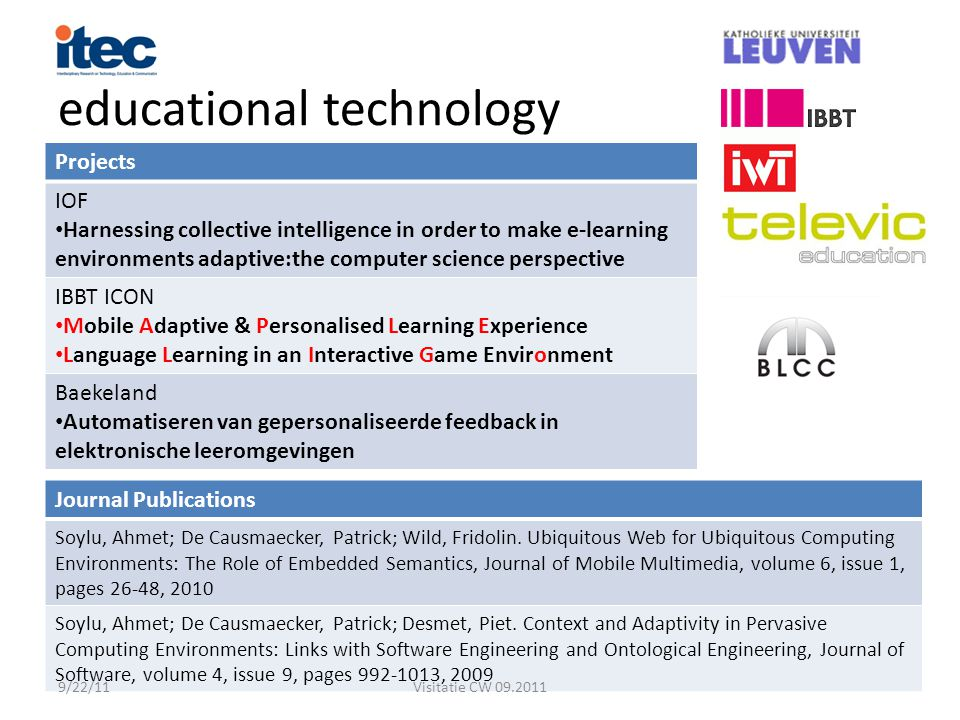 educational technology Projects IOF Harnessing collective intelligence in order to make e-learning environments adaptive:the computer science perspective IBBT ICON Mobile Adaptive & Personalised Learning Experience Language Learning in an Interactive Game Environment Baekeland Automatiseren van gepersonaliseerde feedback in elektronische leeromgevingen Journal Publications Soylu, Ahmet; De Causmaecker, Patrick; Wild, Fridolin.
