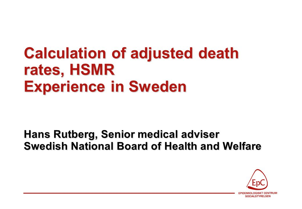 Calculation of adjusted death rates, HSMR Experience in Sweden Hans Rutberg, Senior medical adviser Swedish National Board of Health and Welfare