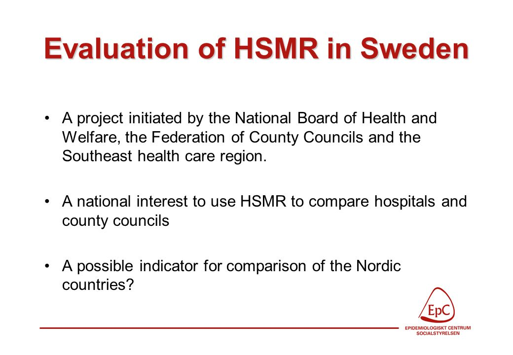 Evaluation of HSMR in Sweden A project initiated by the National Board of Health and Welfare, the Federation of County Councils and the Southeast health care region.