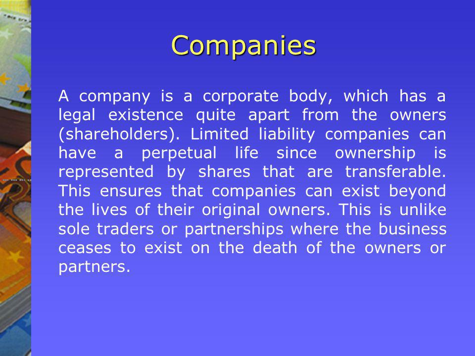 Companies A company is a corporate body, which has a legal existence quite apart from the owners (shareholders).