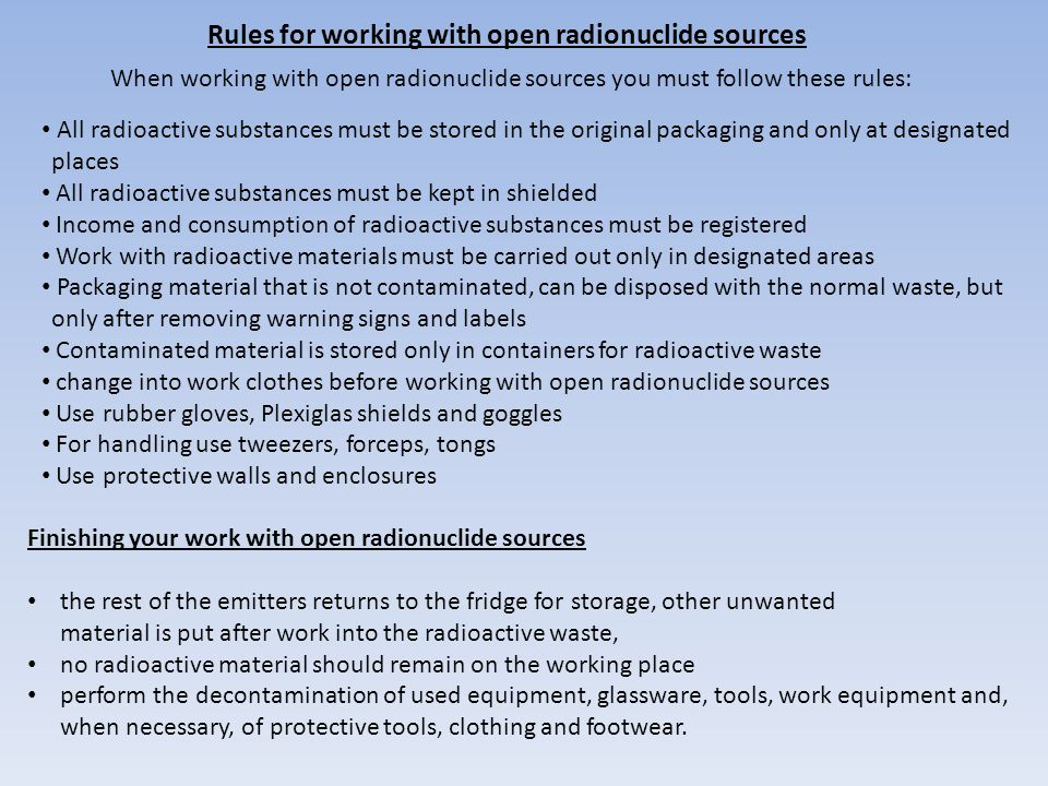 Rules for working with open radionuclide sources All radioactive substances must be stored in the original packaging and only at designated places All radioactive substances must be kept in shielded Income and consumption of radioactive substances must be registered Work with radioactive materials must be carried out only in designated areas Packaging material that is not contaminated, can be disposed with the normal waste, but only after removing warning signs and labels Contaminated material is stored only in containers for radioactive waste change into work clothes before working with open radionuclide sources Use rubber gloves, Plexiglas shields and goggles For handling use tweezers, forceps, tongs Use protective walls and enclosures Finishing your work with open radionuclide sources the rest of the emitters returns to the fridge for storage, other unwanted material is put after work into the radioactive waste, no radioactive material should remain on the working place perform the decontamination of used equipment, glassware, tools, work equipment and, when necessary, of protective tools, clothing and footwear.