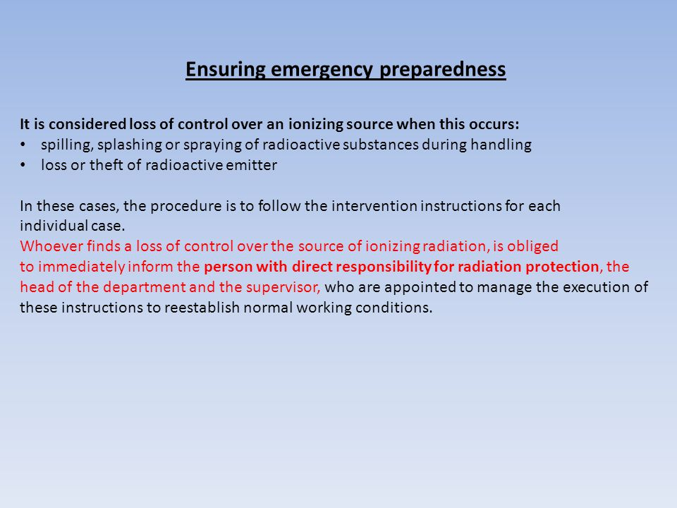 Ensuring emergency preparedness It is considered loss of control over an ionizing source when this occurs: spilling, splashing or spraying of radioactive substances during handling loss or theft of radioactive emitter In these cases, the procedure is to follow the intervention instructions for each individual case.