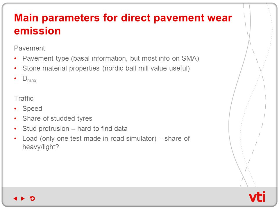 Main parameters for direct pavement wear emission Pavement Pavement type (basal information, but most info on SMA) Stone material properties (nordic ball mill value useful) D max Traffic Speed Share of studded tyres Stud protrusion – hard to find data Load (only one test made in road simulator) – share of heavy/light