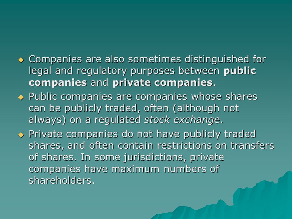  Companies are also sometimes distinguished for legal and regulatory purposes between public companies and private companies.  Public companies are
