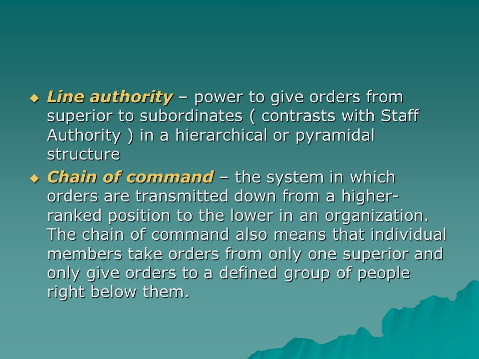  Line authority – power to give orders from superior to subordinates ( contrasts with Staff Authority ) in a hierarchical or pyramidal structure  Ch