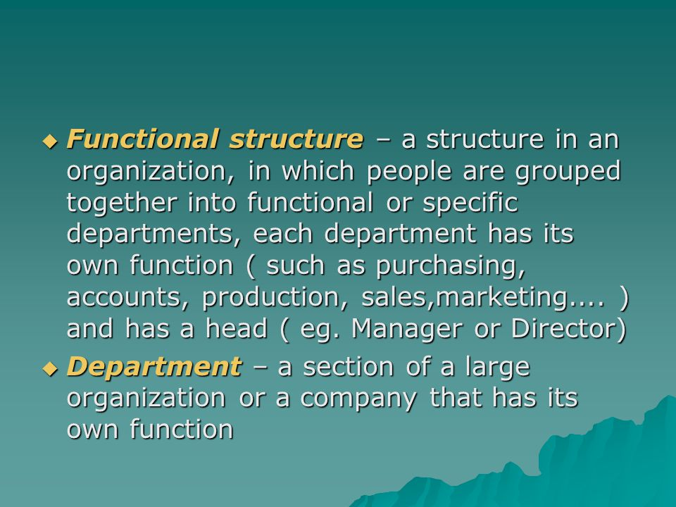  Functional structure – a structure in an organization, in which people are grouped together into functional or specific departments, each department