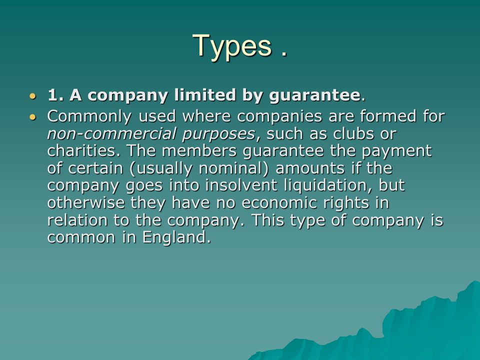 Types. 1. A company limited by guarantee. Commonly used where companies are formed for non-commercial purposes, such as clubs or charities. The memb