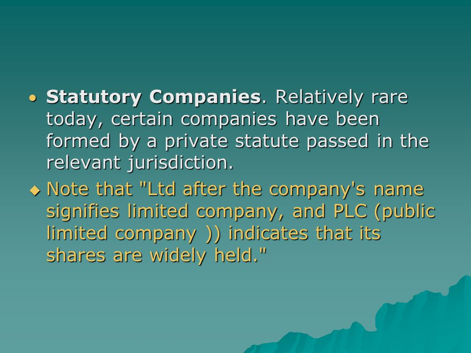 Statutory Companies. Relatively rare today, certain companies have been formed by a private statute passed in the relevant jurisdiction.  Note that