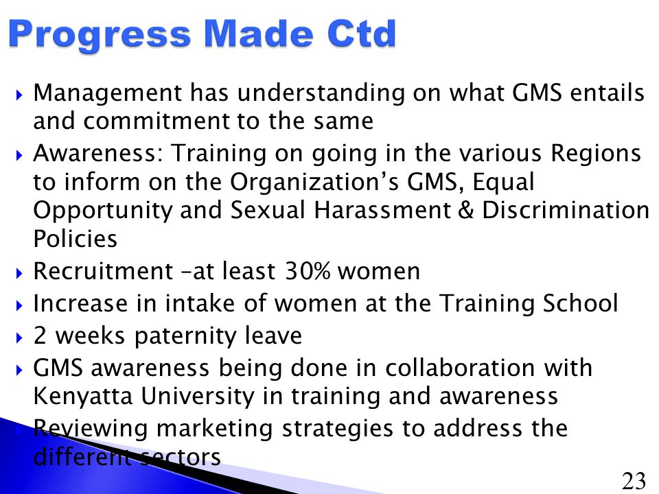 23  Management has understanding on what GMS entails and commitment to the same  Awareness: Training on going in the various Regions to inform on the Organization's GMS, Equal Opportunity and Sexual Harassment & Discrimination Policies  Recruitment –at least 30% women  Increase in intake of women at the Training School  2 weeks paternity leave  GMS awareness being done in collaboration with Kenyatta University in training and awareness  Reviewing marketing strategies to address the different sectors