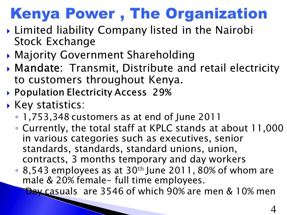 4  Limited liability Company listed in the Nairobi Stock Exchange  Majority Government Shareholding  Mandate: Transmit, Distribute and retail electricity to customers throughout Kenya.