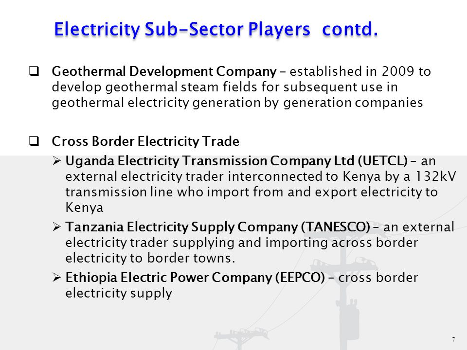 7 7  Geothermal Development Company – established in 2009 to develop geothermal steam fields for subsequent use in geothermal electricity generation by generation companies  Cross Border Electricity Trade  Uganda Electricity Transmission Company Ltd (UETCL) – an external electricity trader interconnected to Kenya by a 132kV transmission line who import from and export electricity to Kenya  Tanzania Electricity Supply Company (TANESCO) – an external electricity trader supplying and importing across border electricity to border towns.