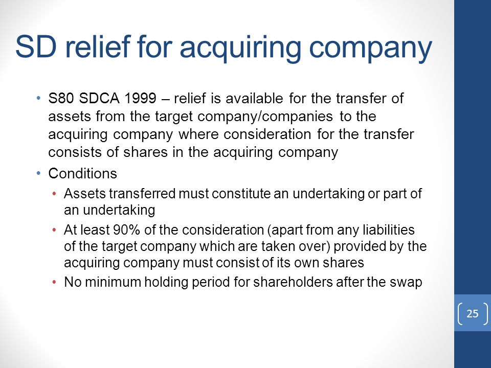 SD relief for acquiring company S80 SDCA 1999 – relief is available for the transfer of assets from the target company/companies to the acquiring company where consideration for the transfer consists of shares in the acquiring company Conditions Assets transferred must constitute an undertaking or part of an undertaking At least 90% of the consideration (apart from any liabilities of the target company which are taken over) provided by the acquiring company must consist of its own shares No minimum holding period for shareholders after the swap 25
