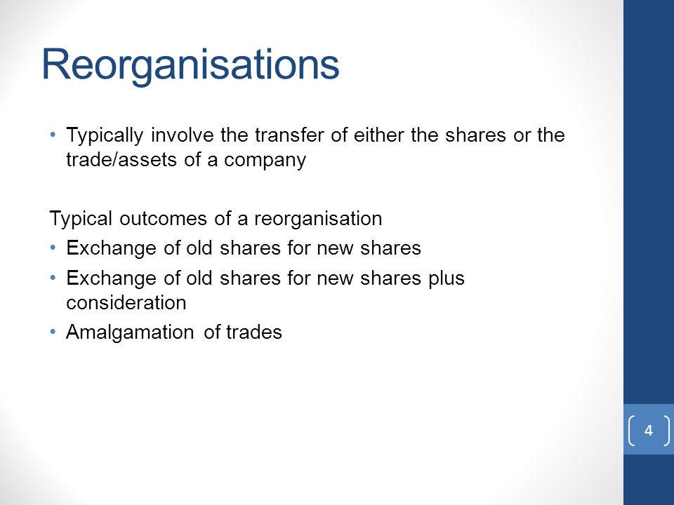 Reorganisations Typically involve the transfer of either the shares or the trade/assets of a company Typical outcomes of a reorganisation Exchange of old shares for new shares Exchange of old shares for new shares plus consideration Amalgamation of trades 4