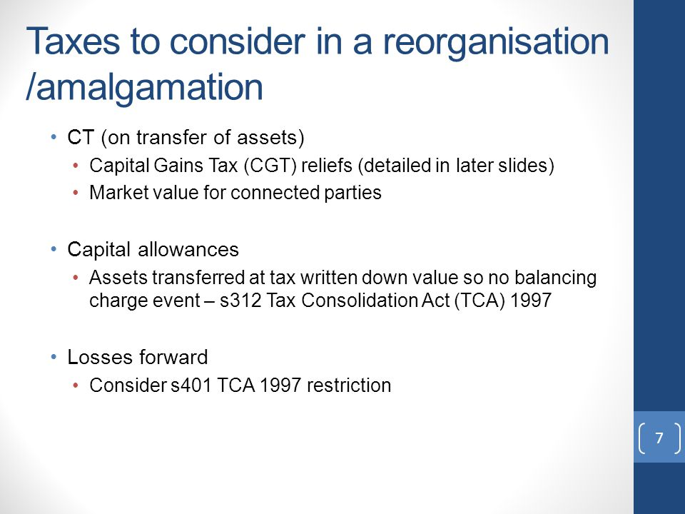 Taxes to consider in a reorganisation Stamp duty (SD) 1% on shares 2% on commercial assets SD relief may be available (relief detailed in later slides) VAT Same VAT group – no VAT charge 'Transfer of business as going concern' – no VAT Otherwise, VAT chargeable by transferor CGT for shareholders (relief detailed in later slides) 8